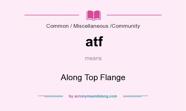What does atf mean? It stands for Along Top Flange