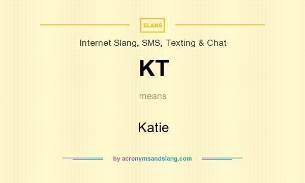 What does KT mean? It stands for Katie