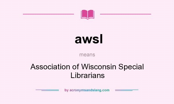 What does awsl mean? It stands for Association of Wisconsin Special Librarians