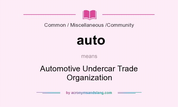 What does auto mean? It stands for Automotive Undercar Trade Organization