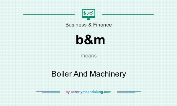 What does b&m mean? It stands for Boiler And Machinery
