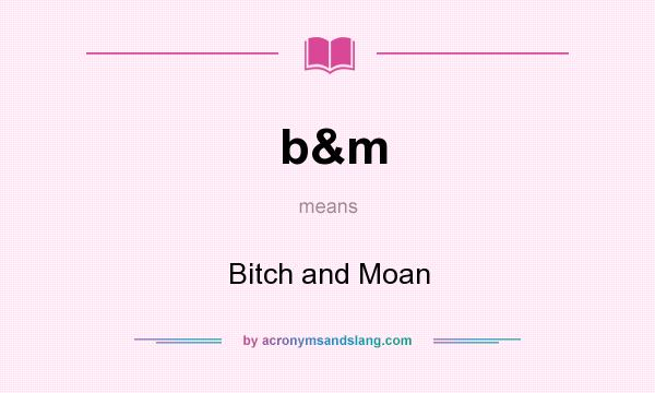 What does b&m mean? It stands for Bitch and Moan