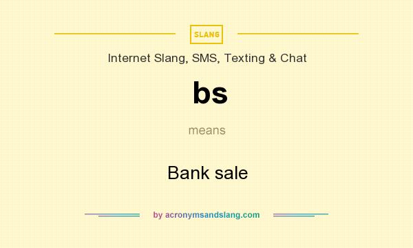 What does bs mean? It stands for Bank sale