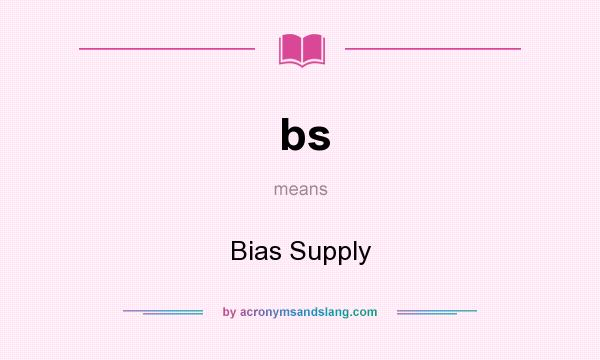 What does bs mean? It stands for Bias Supply
