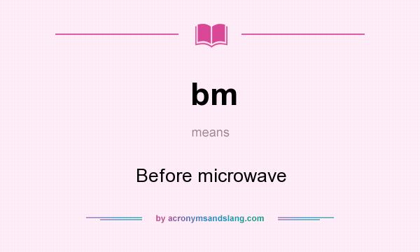 What does bm mean? It stands for Before microwave