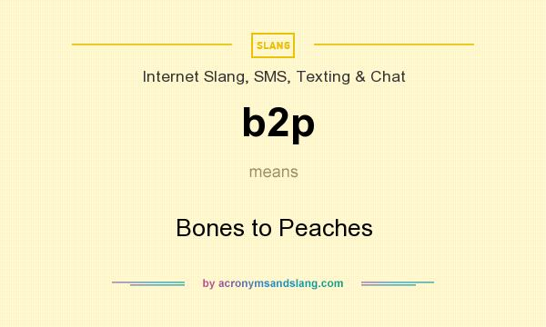 What does b2p mean? It stands for Bones to Peaches