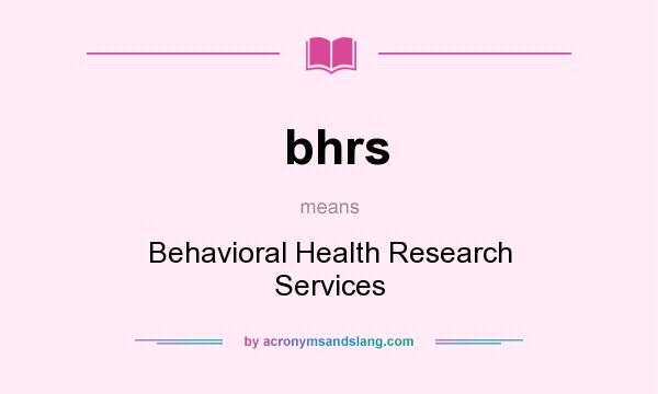 What does bhrs mean? It stands for Behavioral Health Research Services