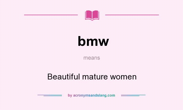 What does bmw mean? It stands for Beautiful mature women