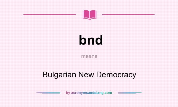 What does bnd mean? It stands for Bulgarian New Democracy