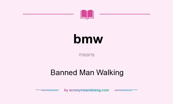 What does bmw mean? It stands for Banned Man Walking