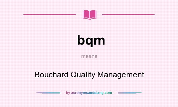 What does bqm mean? It stands for Bouchard Quality Management