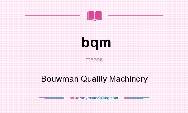 What does bqm mean? It stands for Bouwman Quality Machinery