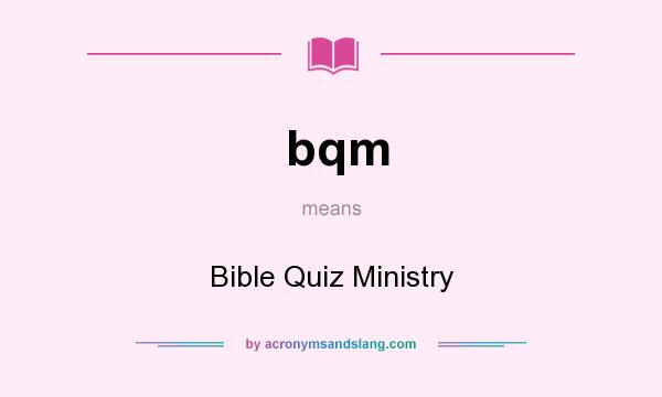 What does bqm mean? It stands for Bible Quiz Ministry