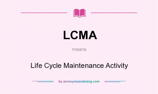 What does LCMA mean? It stands for Life Cycle Maintenance Activity