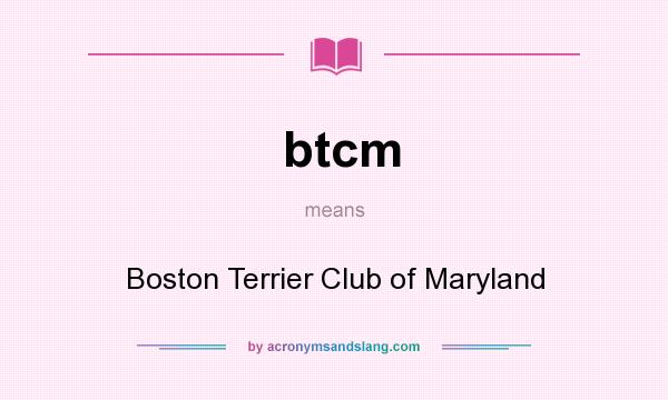 What does btcm mean? It stands for Boston Terrier Club of Maryland
