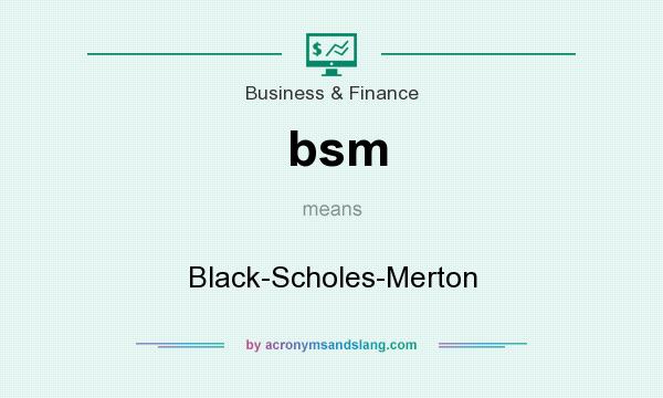 What does bsm mean? It stands for Black-Scholes-Merton