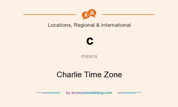 What does c mean? It stands for Charlie Time Zone