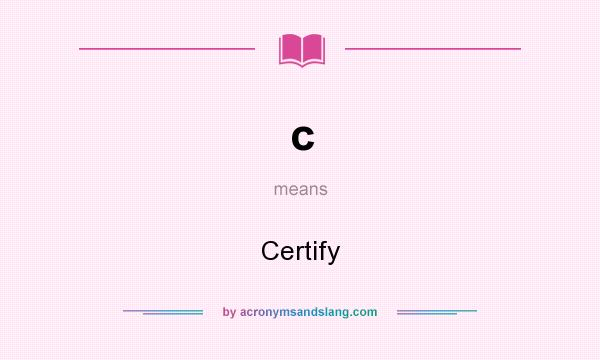 What does c mean? It stands for Certify