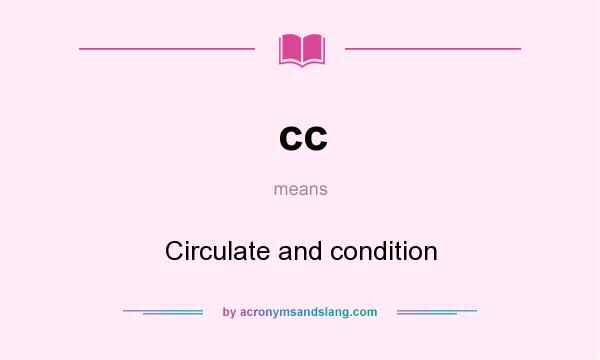 What does cc mean? It stands for Circulate and condition