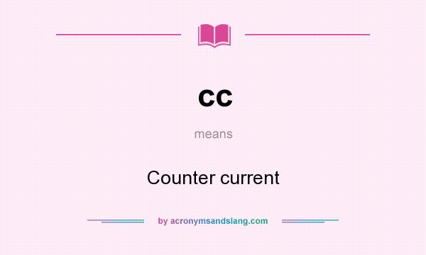 What does cc mean? It stands for Counter current