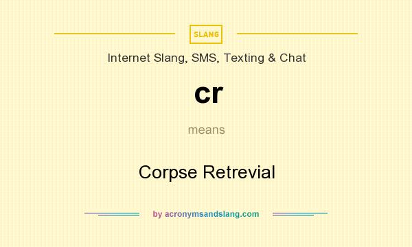 What does cr mean? It stands for Corpse Retrevial