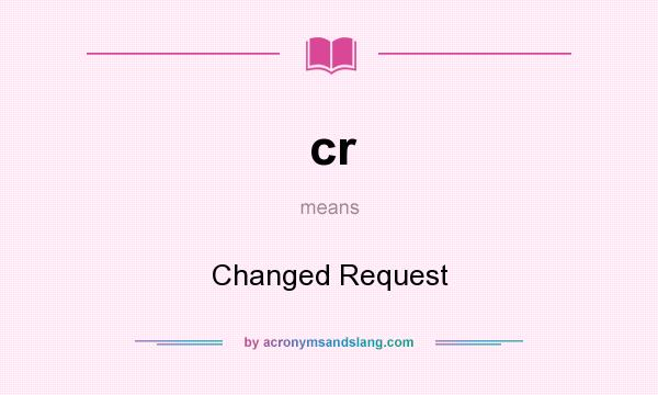 What does cr mean? It stands for Changed Request