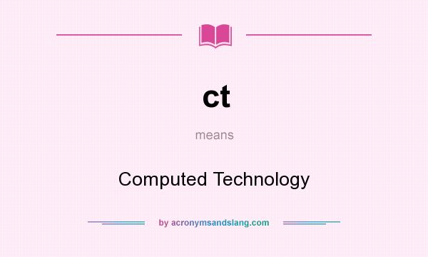 What does ct mean? It stands for Computed Technology