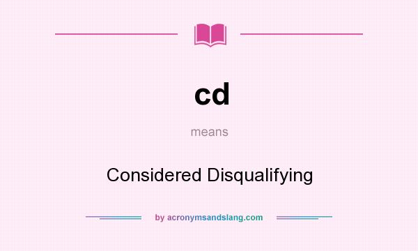 What does cd mean? It stands for Considered Disqualifying