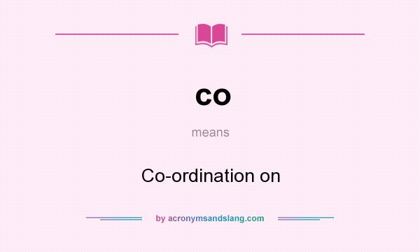 What does co mean? It stands for Co-ordination on
