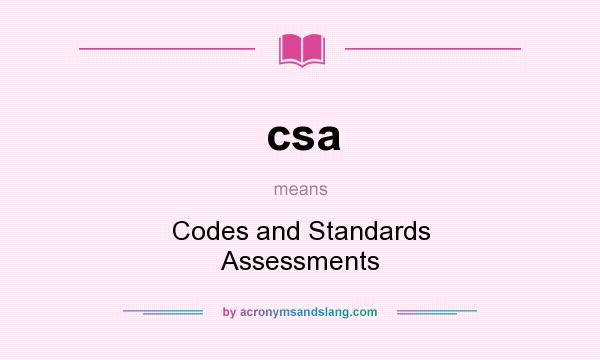 What does csa mean? It stands for Codes and Standards Assessments