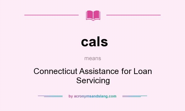 What does cals mean? It stands for Connecticut Assistance for Loan Servicing