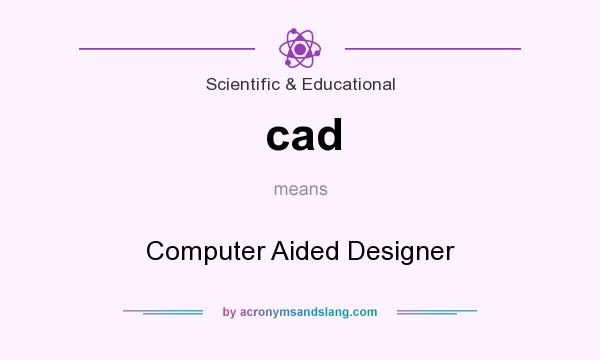 What does cad mean? It stands for Computer Aided Designer