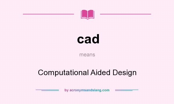 What does cad mean? It stands for Computational Aided Design