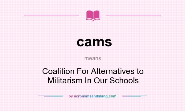 What does cams mean? It stands for Coalition For Alternatives to Militarism In Our Schools