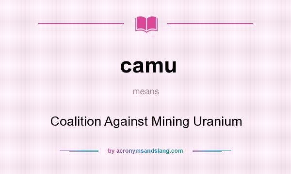 What does camu mean? It stands for Coalition Against Mining Uranium