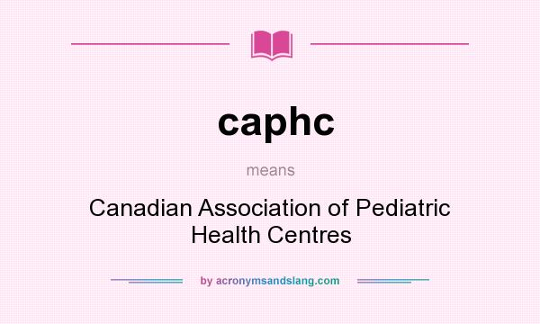 What does caphc mean? It stands for Canadian Association of Pediatric Health Centres