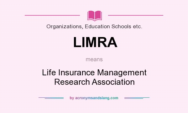 What does LIMRA mean? It stands for Life Insurance Management Research Association