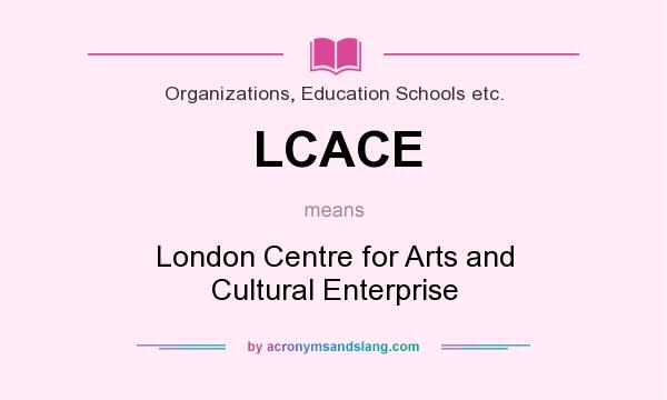 What does LCACE mean? It stands for London Centre for Arts and Cultural Enterprise