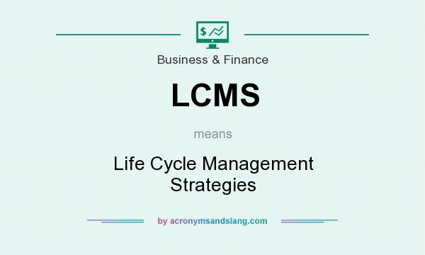 What does LCMS mean? It stands for Life Cycle Management Strategies