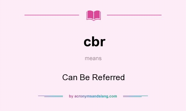 What does cbr mean? It stands for Can Be Referred