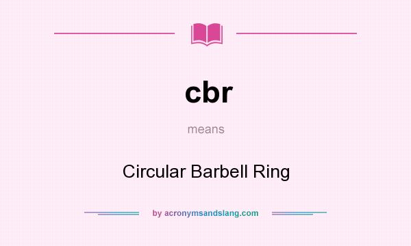 What does cbr mean? It stands for Circular Barbell Ring