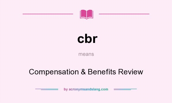 What does cbr mean? It stands for Compensation & Benefits Review