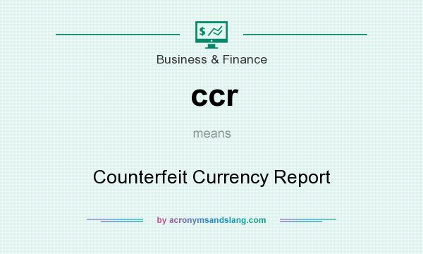 What does ccr mean? It stands for Counterfeit Currency Report