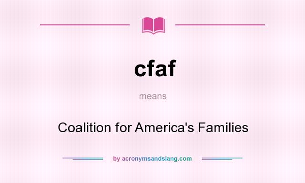 What does cfaf mean? It stands for Coalition for America`s Families
