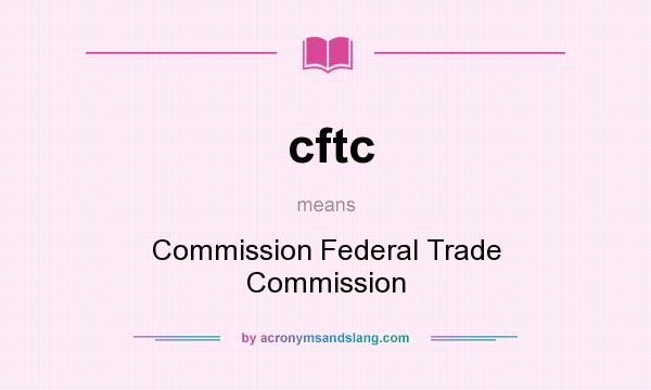What does cftc mean? It stands for Commission Federal Trade Commission
