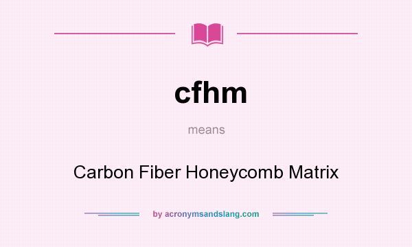 What does cfhm mean? It stands for Carbon Fiber Honeycomb Matrix