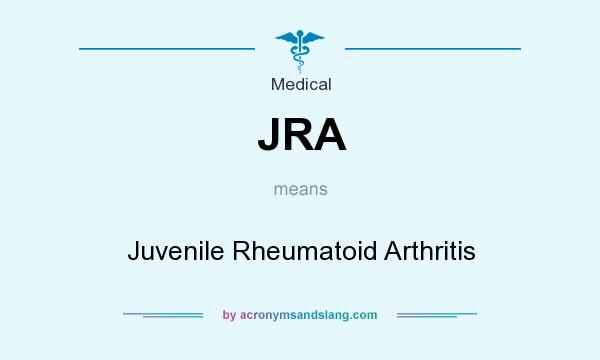 What does JRA mean? It stands for Juvenile Rheumatoid Arthritis