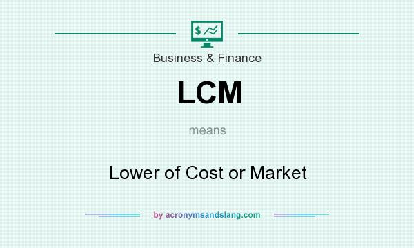 What does LCM mean? It stands for Lower of Cost or Market