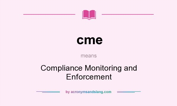 What does cme mean? It stands for Compliance Monitoring and Enforcement