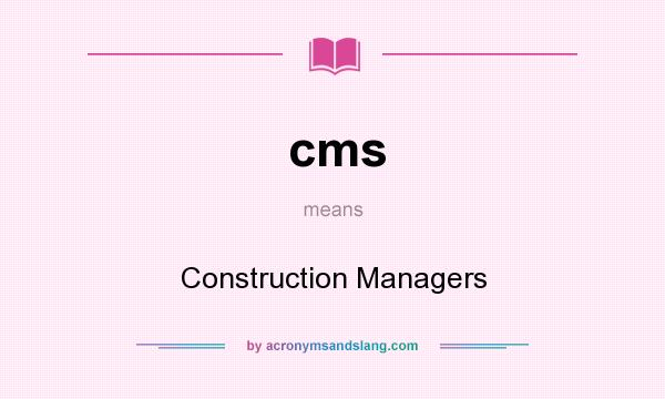 What does cms mean? It stands for Construction Managers